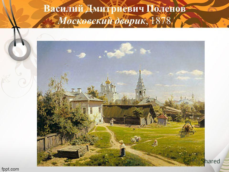 Василий Дмитриевич Поленов Московский дворик, 1878