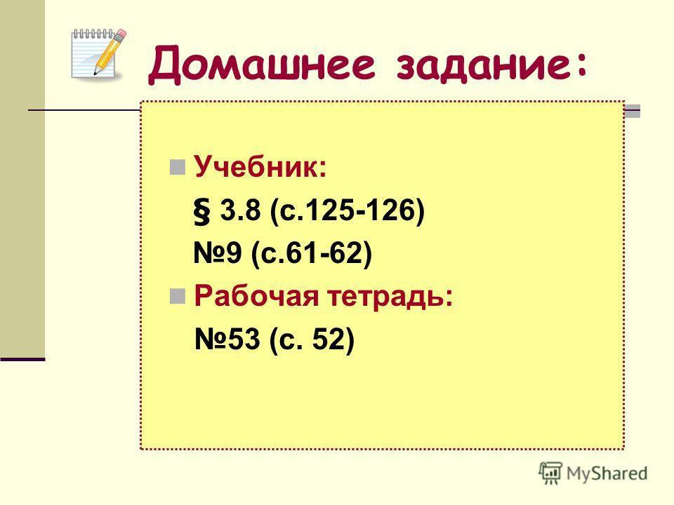 Учебник: § 3.8 (с.125-126) 9 (с.61-62) Рабочая тетрадь: 53 (c. 52) Домашнее задание: