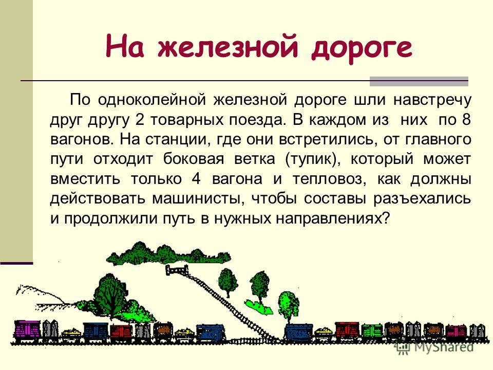 По одноколейной железной дороге шли навстречу друг другу 2 товарных поезда. В каждом из них по 8 вагонов. На станции, где они встретились, от главного пути отходит боковая ветка (тупик), который может вместить только 4 вагона и тепловоз, как должны д