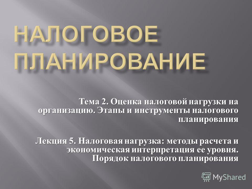 Тема 2. Оценка налоговой нагрузки на организацию. Этапы и инструменты налогового планирования Лекция 5. Налоговая нагрузка : методы расчета и экономическая интерпретация ее уровня. Порядок налогового планирования