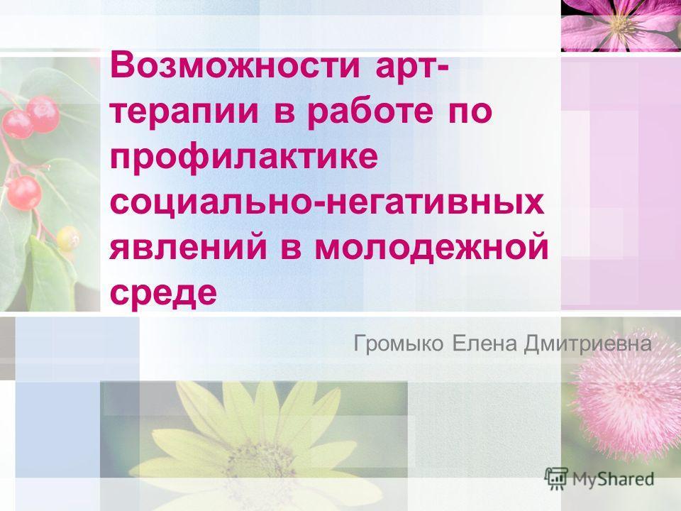 Возможности арт- терапии в работе по профилактике социально-негативных явлений в молодежной среде Громыко Елена Дмитриевна