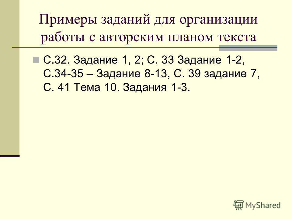 Примеры заданий для организации работы с авторским планом текста С.32. Задание 1, 2; С. 33 Задание 1-2, С.34-35 – Задание 8-13, С. 39 задание 7, С. 41 Тема 10. Задания 1-3.