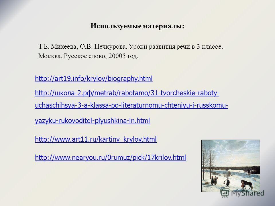 Используемые материалы: http://art19.info/krylov/biography.html http://школа-2.рф/metrab/rabotamo/31-tvorcheskie-raboty- uchaschihsya-3-a-klassa-po-literaturnomu-chteniyu-i-russkomu- yazyku-rukovoditel-plyushkina-ln.html http://www.art11.ru/kartiny_k