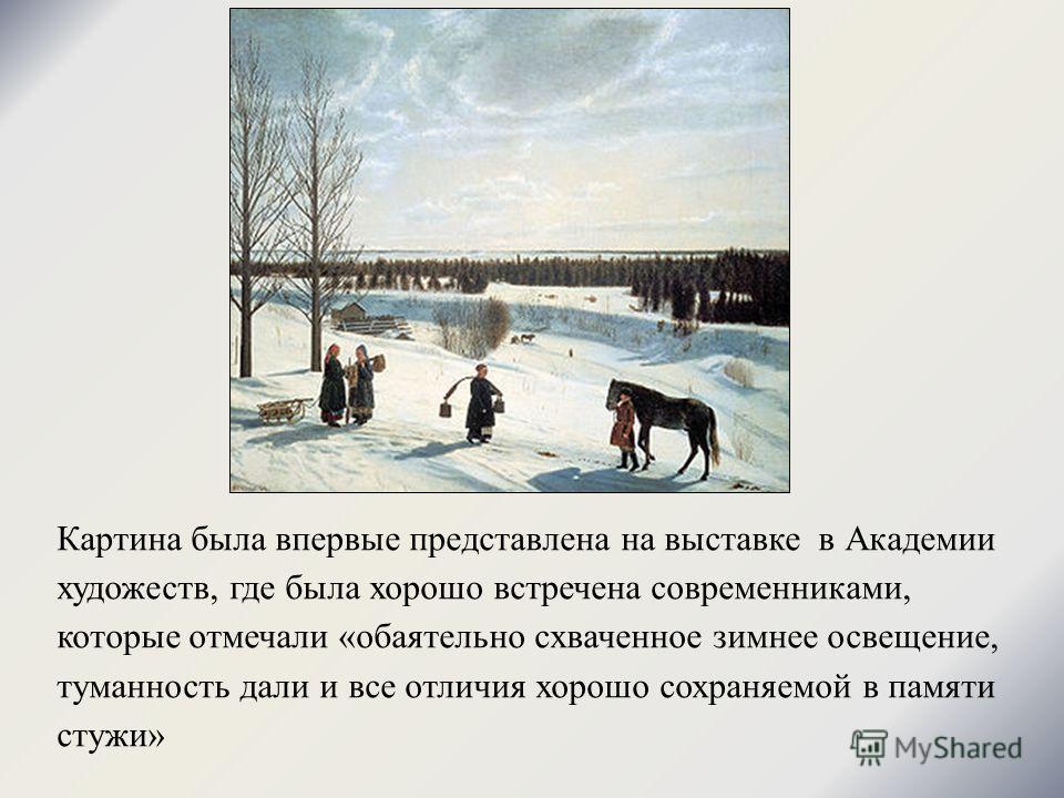 Картина была впервые представлена на выставке в Академии художеств, где была хорошо встречена современниками, которые отмечали «обаятельно схваченное зимнее освещение, туманность дали и все отличия хорошо сохраняемой в памяти стужи»