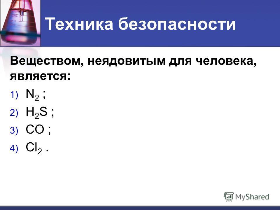 Техника безопасности Веществом, неядовитым для человека, является: 1) N 2 ; 2) Н 2 S ; 3) CO ; 4) Cl 2.
