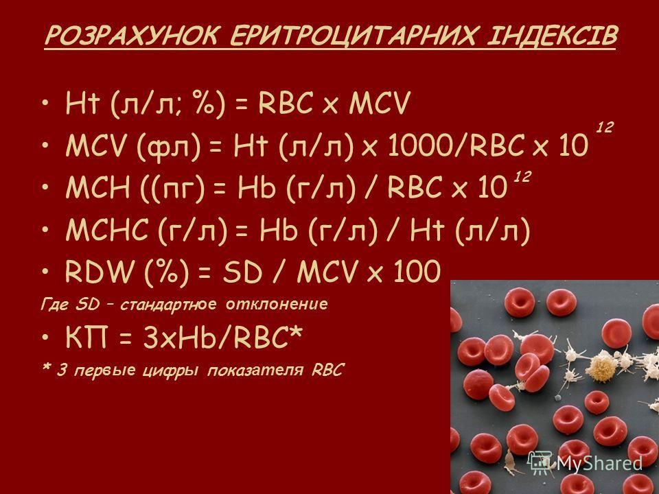 РОЗРАХУНОК ЕРИТРОЦИТАРНИХ ІНДЕКСІВ Ht (л/л; %) = RBC x MCV MCV (фл) = Ht (л/л) х 1000/RBC x 10 MCH ((пг) = Нb (г/л) / RBC x 10 MCHC (г/л) = Hb (г/л) / Ht (л/л) RDW (%) = SD / MCV x 100 Где SD – стандартн ое отклонение КП = 3хHb/RBC* * 3 пер вые цифр