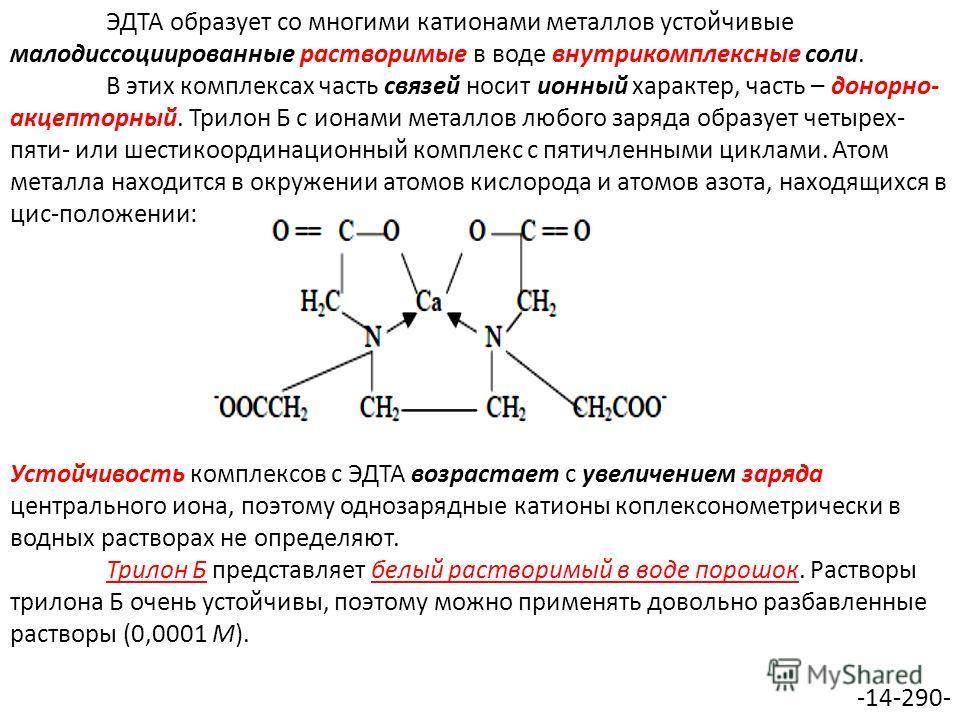 ЭДТА образует со многими катионами металлов устойчивые малодиссоциированные растворимые в воде внутрикомплексные соли. В этих комплексах часть связей носит ионный характер, часть – донорно- акцепторный. Трилон Б с ионами металлов любого заряда образу