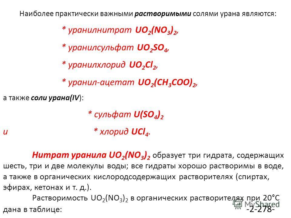 Наиболее практически важными растворимыми солями урана являются: * уранилнитрат UO 2 (NO 3 ) 2, * уранилсульфат UO 2 SO 4, * уранилхлорид UO 2 Cl 2, * уранил-ацетат UO 2 (CH 3 COO) 2, а также соли урана(IV): * сульфат U(SO 4 ) 2 и * хлорид UCl 4. Нит