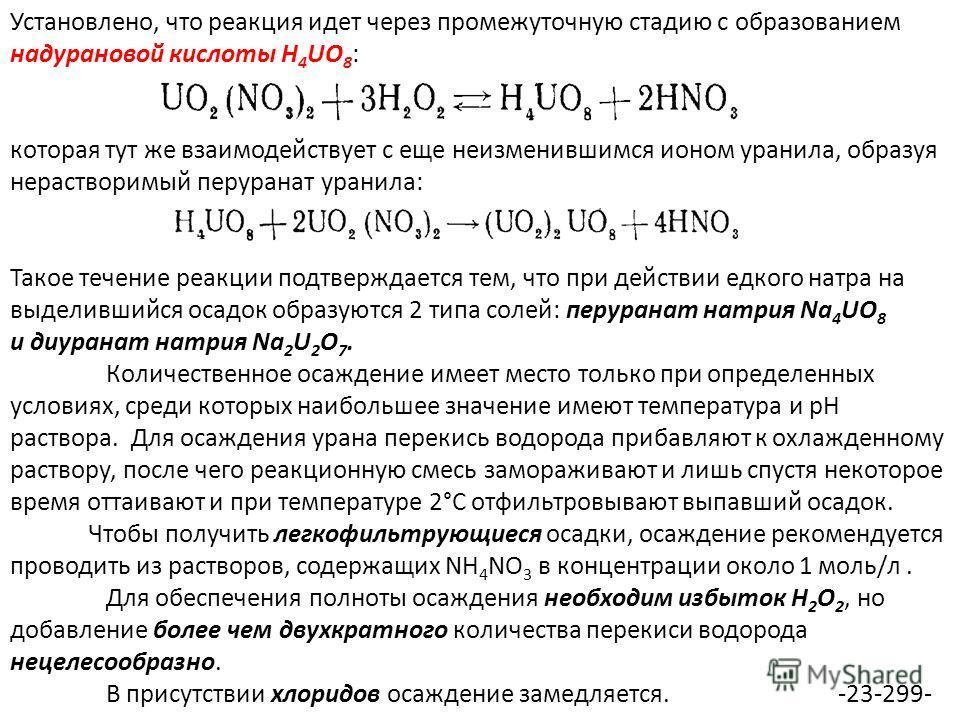 Установлено, что реакция идет через промежуточную стадию с образованием надурановой кислоты H 4 UO 8 : которая тут же взаимодействует с еще неизменившимся ионом уранила, образуя нерастворимый перуранат уранила: Такое течение реакции подтверждается те