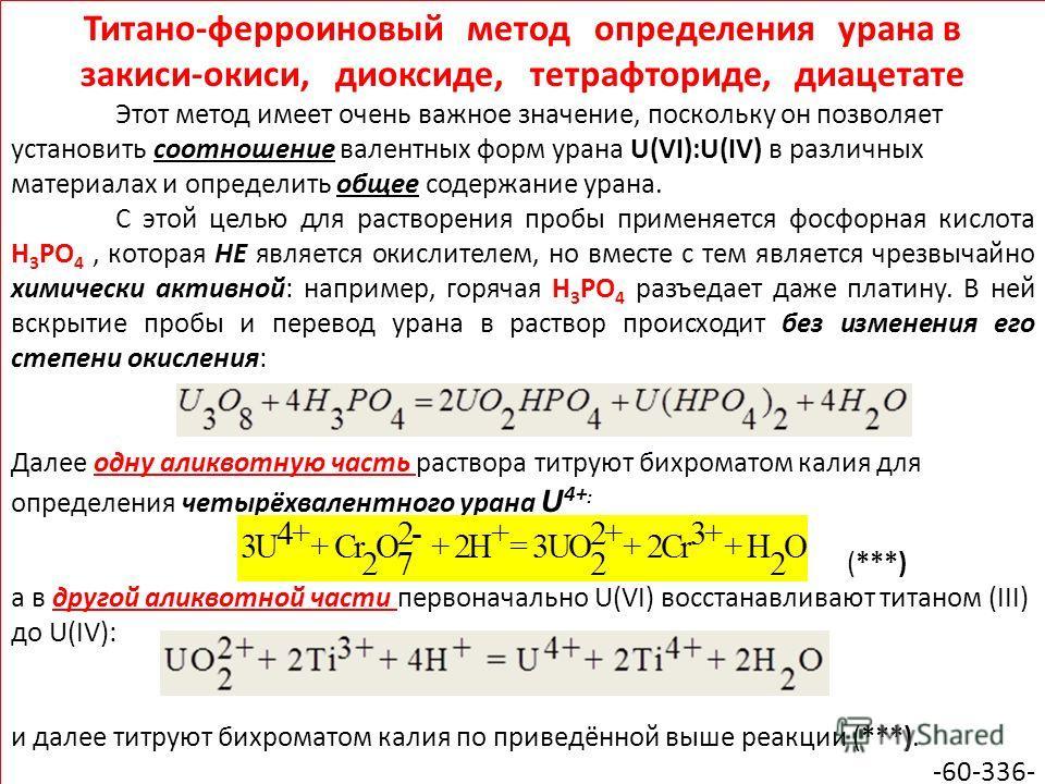 Титано-ферроиновый метод определения урана в закиси-окиси, диоксиде, тетрафториде, диацетате Этот метод имеет очень важное значение, поскольку он позволяет установить соотношение валентных форм урана U(VI):U(IV) в различных материалах и определить об