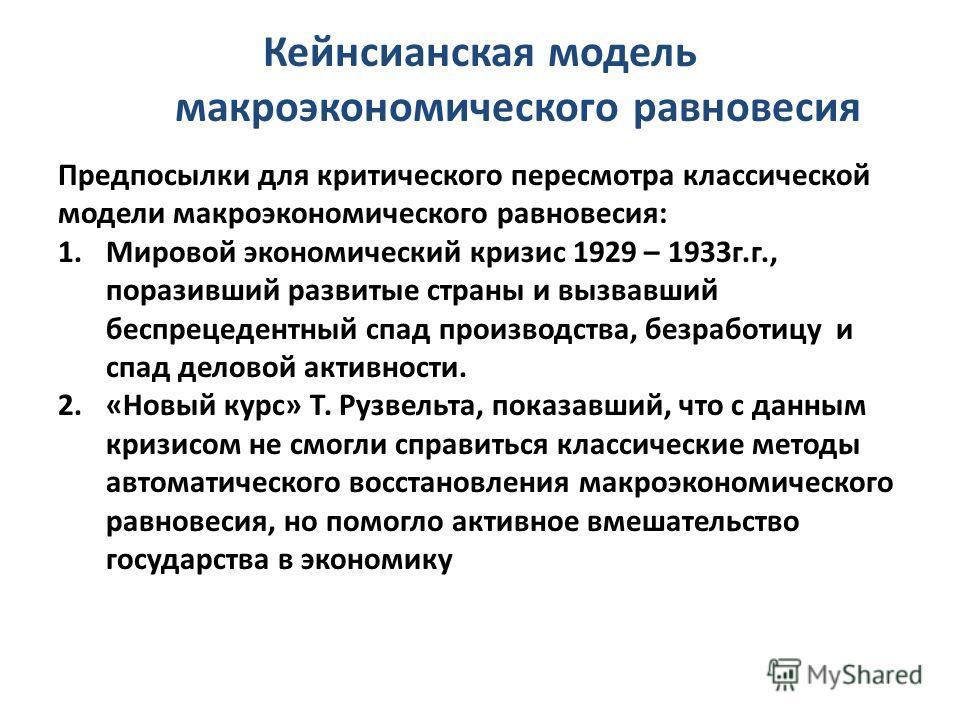 Кейнсианская модель макроэкономического равновесия Предпосылки для критического пересмотра классической модели макроэкономического равновесия: 1.Мировой экономический кризис 1929 – 1933г.г., поразивший развитые страны и вызвавший беспрецедентный спад