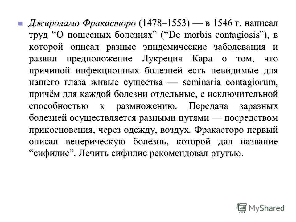 Джироламо Фракасторо (1478–1553) в 1546 г. написал труд О пошесных болезнях (De morbis contagiosis), в которой описал разные эпидемические заболевания и развил предположение Лукреция Кара о том, что причиной инфекционных болезней есть невидимые для н