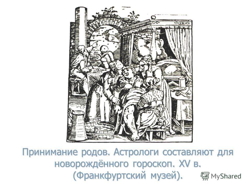 Принимание родов. Астрологи составляют для новорождённого гороскоп. XV в. (Франкфуртский музей).