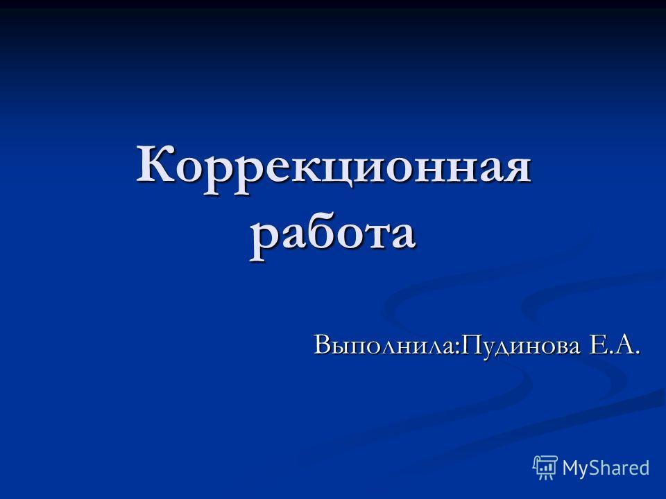 Коррекционная работа Выполнила:Пудинова Е.А.