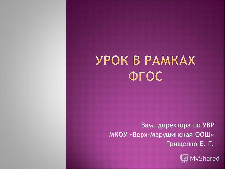 Зам. директора по УВР МКОУ «Верх-Марушинская ООШ» Грищенко Е. Г.