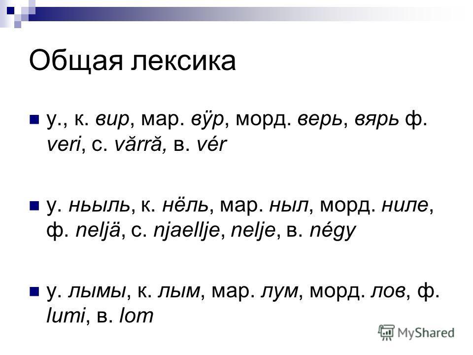 Общая лексика у., к. вир, мар. вÿр, морд. верь, вярь ф. veri, с. vărră, в. vér у. ньыль, к. нёль, мар. ныл, морд. ниле, ф. neljä, с. njaellje, nelje, в. négy у. лымы, к. лым, мар. лум, морд. лов, ф. lumi, в. lom