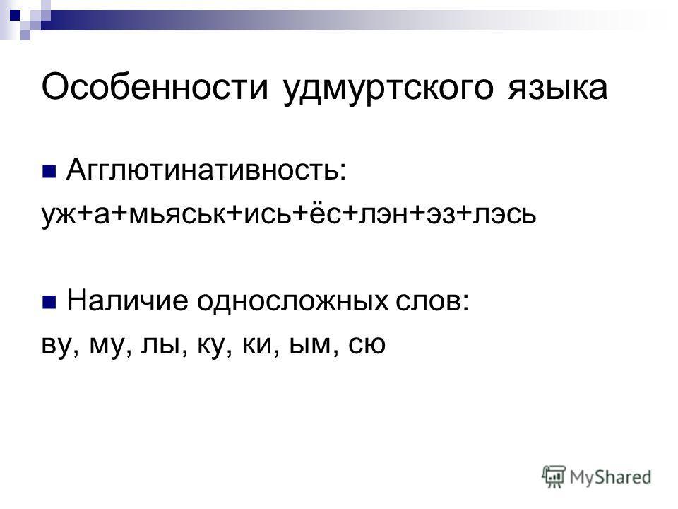 Особенности удмуртского языка Агглютинативность: уж+а+мьяськ+ись+ёс+лэн+эз+лэсь Наличие односложных слов: ву, му, лы, ку, ки, ым, сю