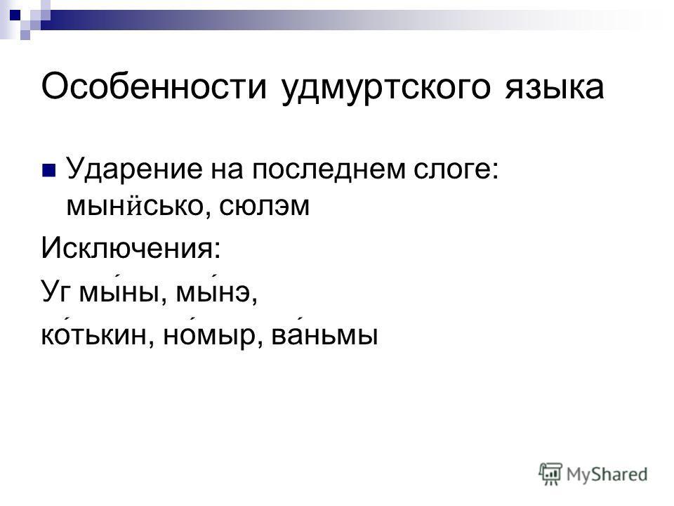 Особенности удмуртского языка Ударение на последнем слоге: мын ӥ сько, сюлэм Исключения: Уг мыны, мынэ, котькин, номыр, ваньмы