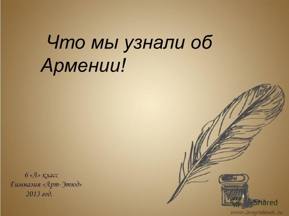 Что мы узнали об Армении! 6 «А» класс Гимназия «Арт-Этюд» 2013 год.