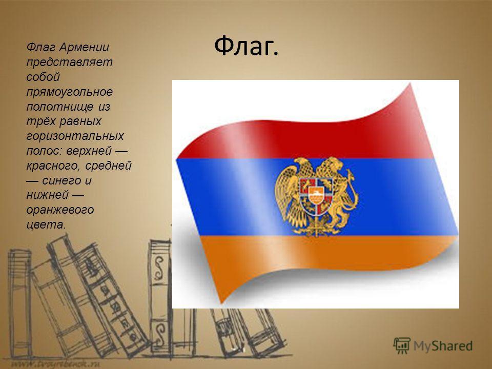 Флаг. Флаг Армении представляет собой прямоугольное полотнище из трёх равных горизонтальных полос: верхней красного, средней синего и нижней оранжевого цвета.