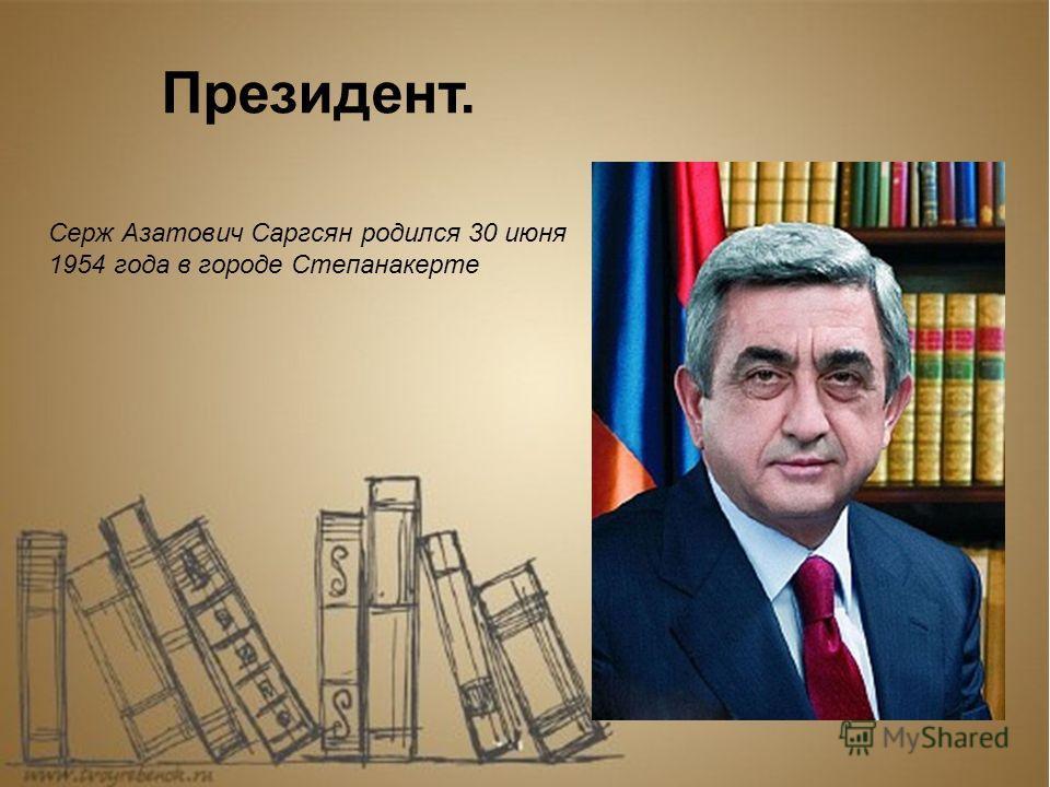Серж Азатович Саргсян родился 30 июня 1954 года в городе Степанакерте Президент.