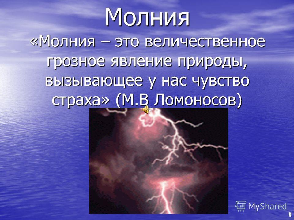 Молния «Молния – это величественное грозное явление природы, вызывающее у нас чувство страха» (М.В Ломоносов)