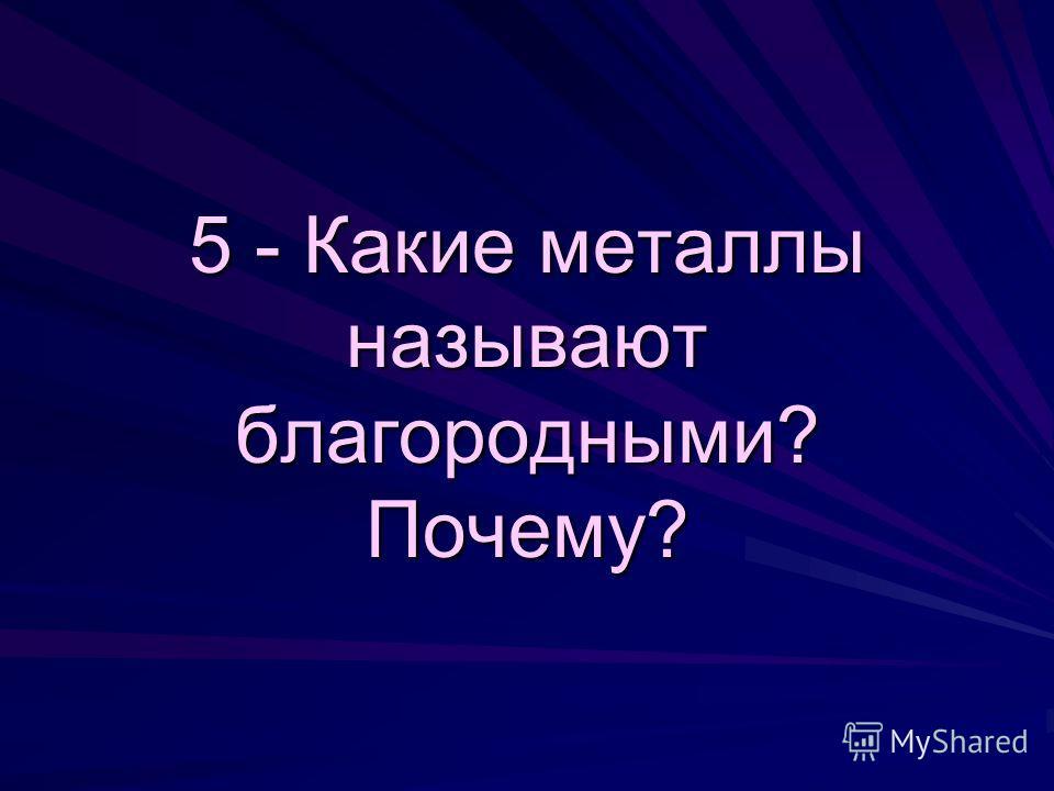 5 - Какие металлы называют благородными? Почему?
