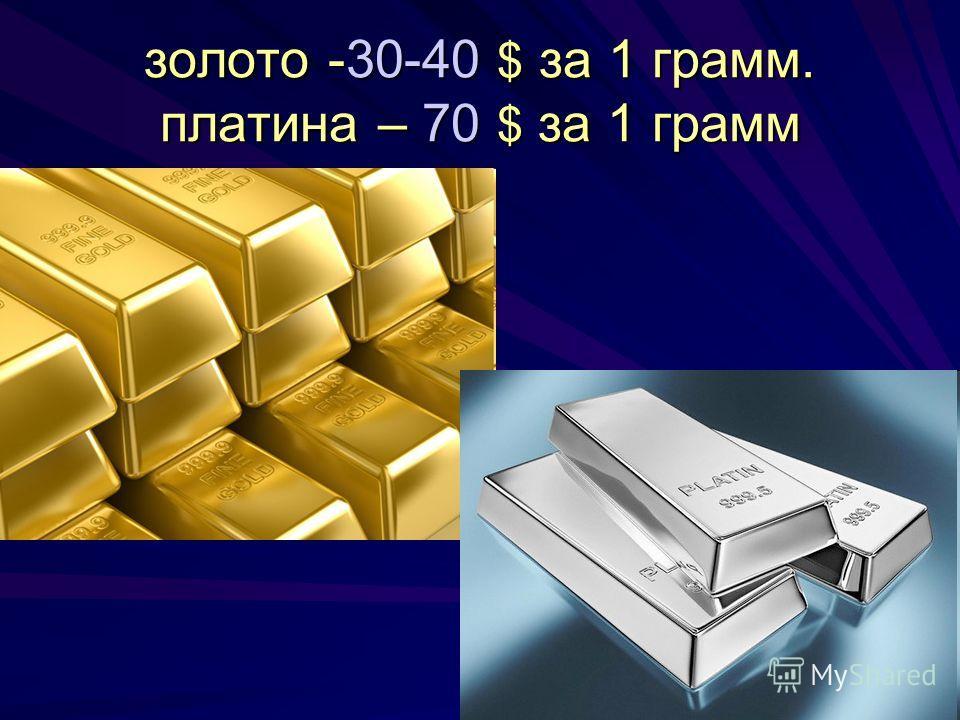 золото -30-40 $ за 1 грамм. платина – 70 $ за 1 грамм