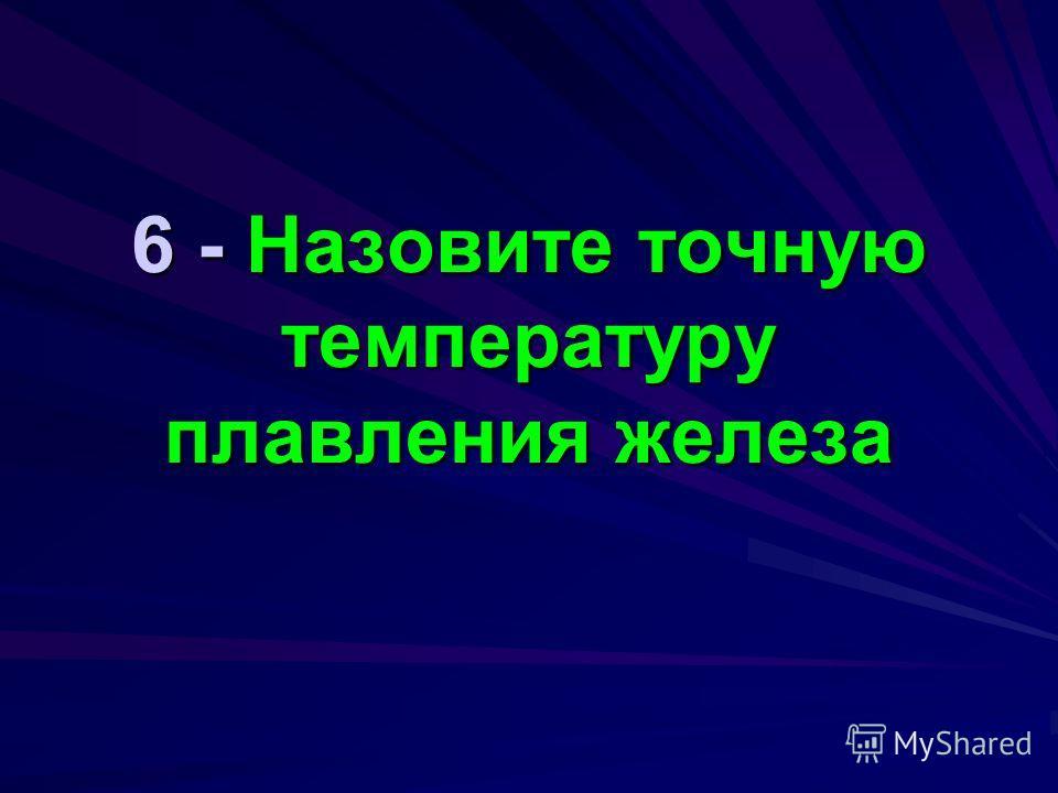 6 - Назовите точную температуру плавления железа