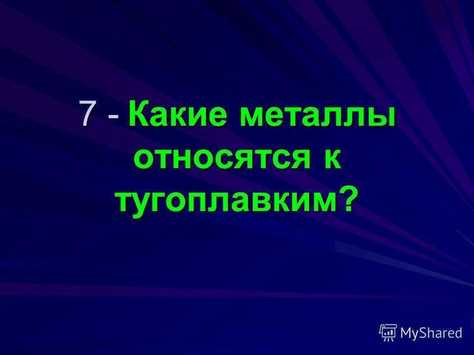 7 - Какие металлы относятся к тугоплавким?
