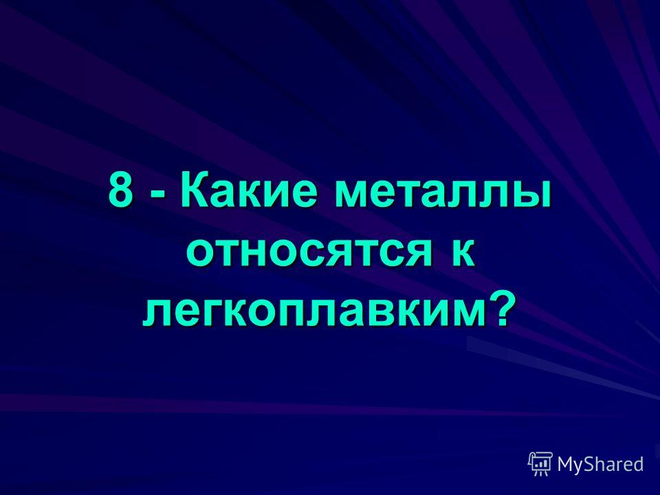 8 - Какие металлы относятся к легкоплавким?