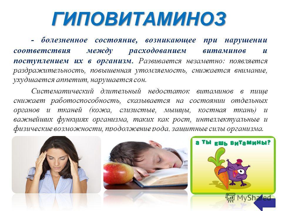 ГИПОВИТАМИНОЗ - болезненное состояние, возникающее при нарушении соответствия между расходованием витаминов и поступлением их в организм. Развивается незаметно: появляется раздражительность, повышенная утомляемость, снижается внимание, ухудшается апп