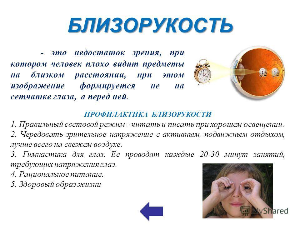 БЛИЗОРУКОСТЬ - это недостаток зрения, при котором человек плохо видит предметы на близком расстоянии, при этом изображение формируется не на сетчатке глаза, а перед ней. ПРОФИЛАКТИКА БЛИЗОРУКОСТИ 1. Правильный световой режим - читать и писать при хор