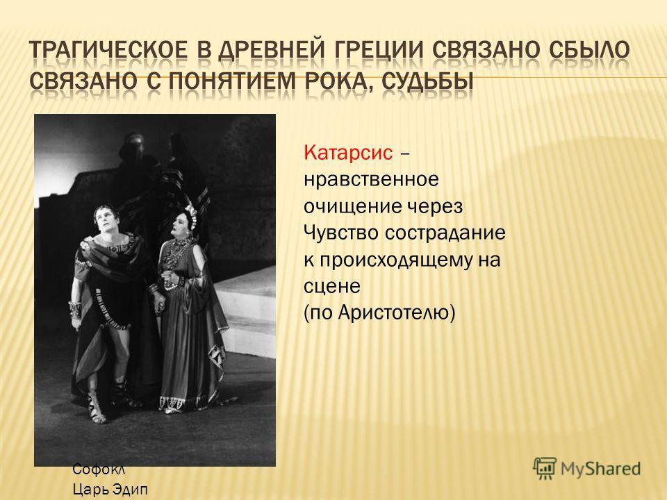 Софокл Царь Эдип Катарсис – нравственное очищение через Чувство сострадание к происходящему на сцене (по Аристотелю)