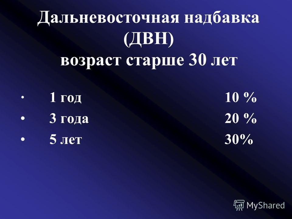 Дальневосточная надбавка (ДВН) возраст старше 30 лет 1 год10 % 3 года20 % 5 лет30%