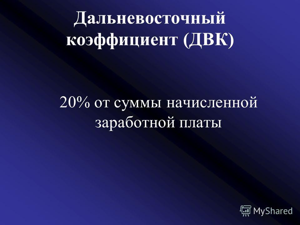 Дальневосточный коэффициент (ДВК) 20% от суммы начисленной заработной платы