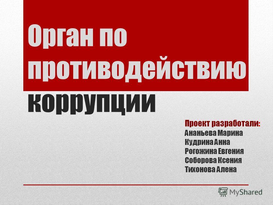 Орган по противодействию коррупции Проект разработали: Ананьева Марина Кудрина Анна Рогожина Евгения Соборова Ксения Тихонова Алена