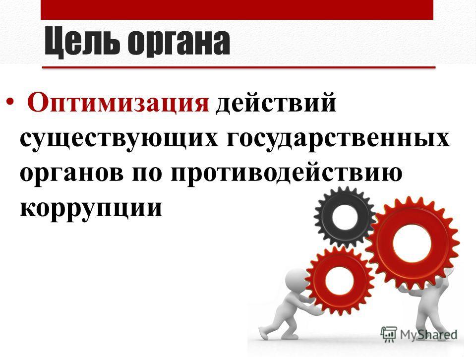 Цель органа Оптимизация действий существующих государственных органов по противодействию коррупции
