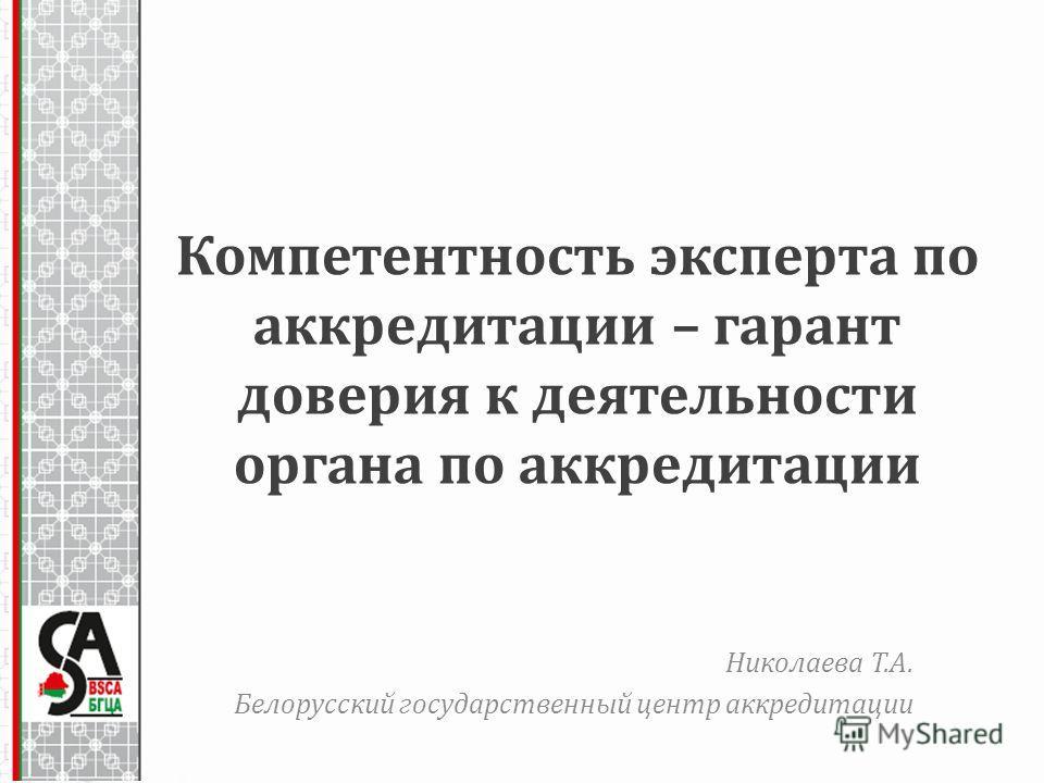 Компетентность эксперта по аккредитации – гарант доверия к деятельности органа по аккредитации Николаева Т.А. Белорусский государственный центр аккредитации
