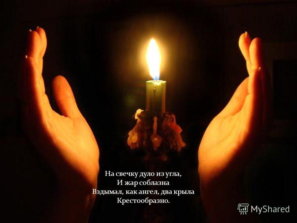 На свечку дуло из угла, И жар соблазна Вздымал, как ангел, два крыла Крестообразно.