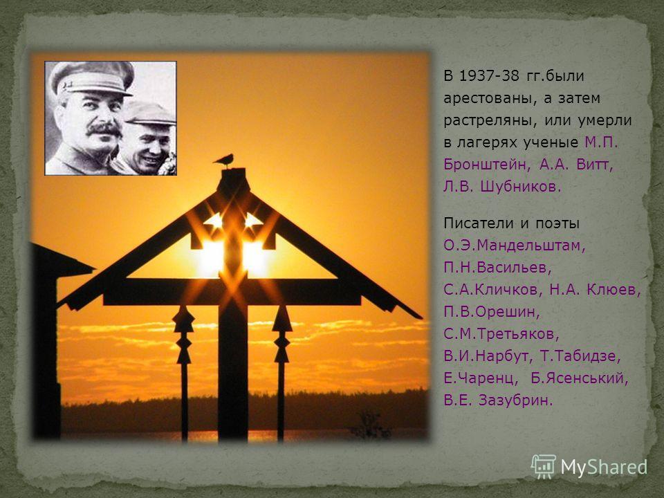 В 1937-38 гг.были арестованы, а затем растреляны, или умерли в лагерях ученые М.П. Бронштейн, А.А. Витт, Л.В. Шубников. Писатели и поэты О.Э.Мандельштам, П.Н.Васильев, С.А.Кличков, Н.А. Клюев, П.В.Орешин, С.М.Третьяков, В.И.Нарбут, Т.Табидзе, Е.Чарен