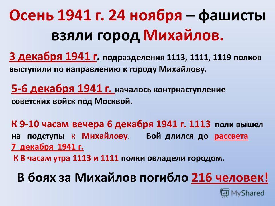 Осень 1941 г. 24 ноября – фашисты взяли город Михайлов. 3 декабря 1941 г. подразделения 1113, 1111, 1119 полков выступили по направлению к городу Михайлову. 5-6 декабря 1941 г. началось контрнаступление советских войск под Москвой. К 9-10 часам вечер