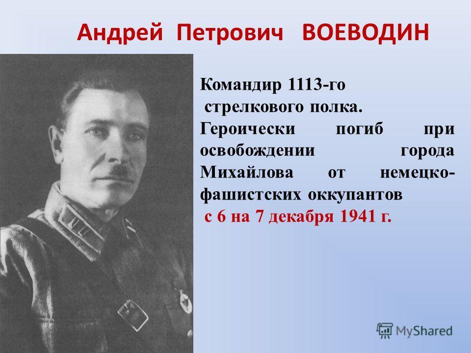 Андрей Петрович ВОЕВОДИН Командир 1113-го стрелкового полка. Героически погиб при освобождении города Михайлова от немецко- фашистских оккупантов с 6 на 7 декабря 1941 г.