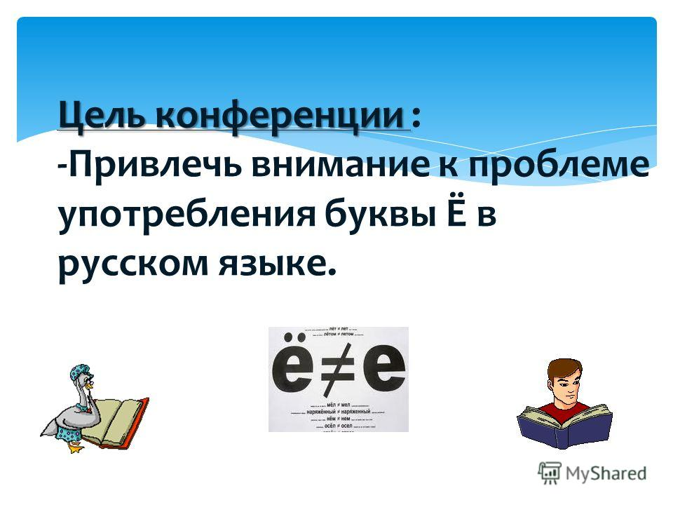 Цель конференции Цель конференции : -Привлечь внимание к проблеме употребления буквы Ё в русском языке.