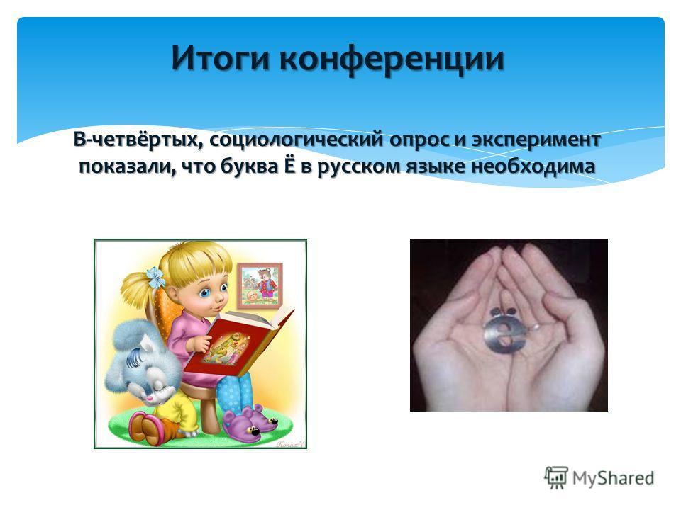 Итоги конференции В-четвёртых, социологический опрос и эксперимент показали, что буква Ё в русском языке необходима
