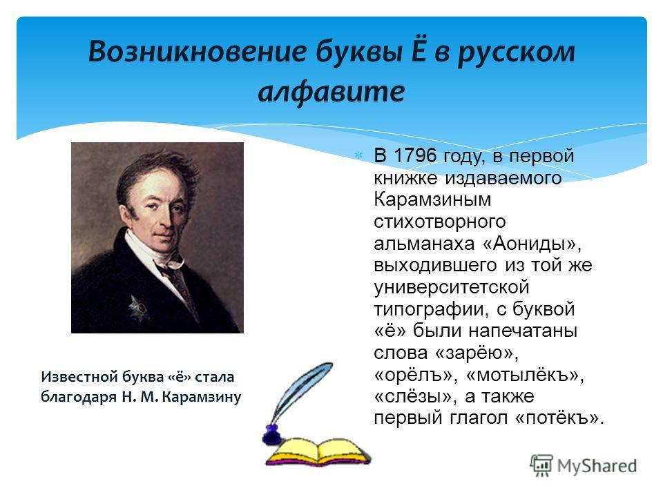 Возникновение буквы Ё в русском алфавите В 1796 году, в первой книжке издаваемого Карамзиным стихотворного альманаха «Аониды», выходившего из той же университетской типографии, с буквой «ё» были напечатаны слова «зарёю», «орёлъ», «мотылёкъ», «слёзы»,