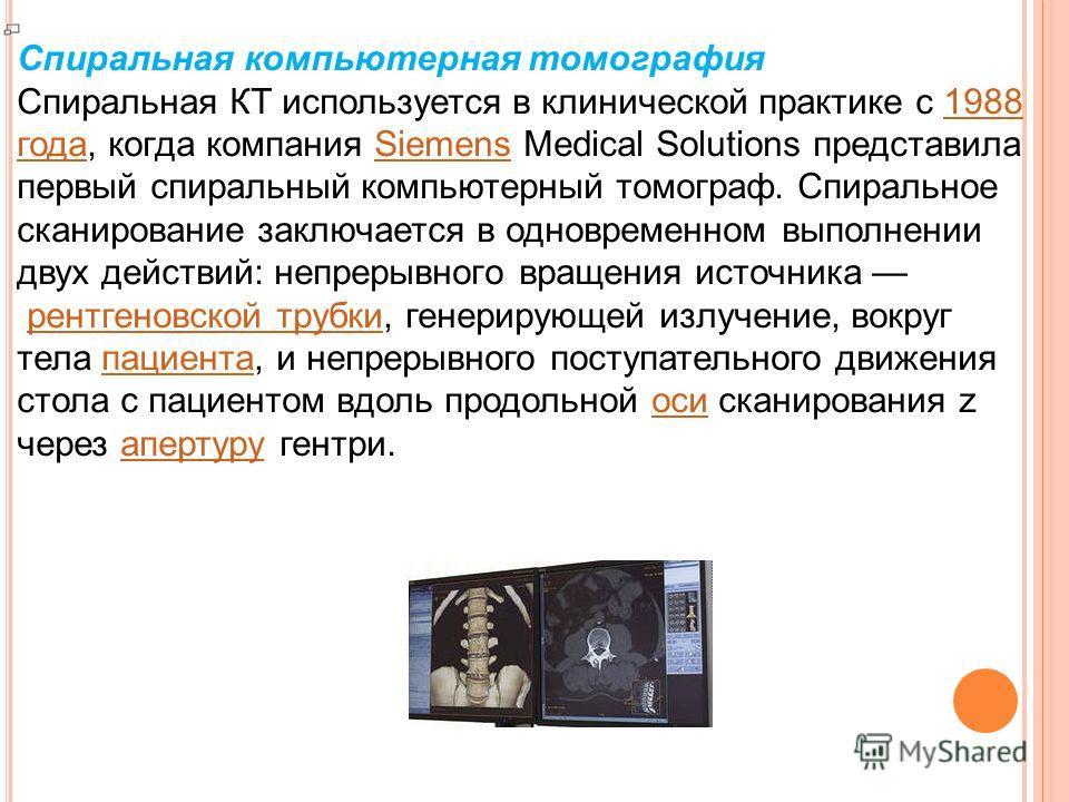 Спиральная компьютерная томография Спиральная КТ используется в клинической практике с 1988 года, когда компания Siemens Medical Solutions представила первый спиральный компьютерный томограф. Спиральное сканирование заключается в одновременном выполн