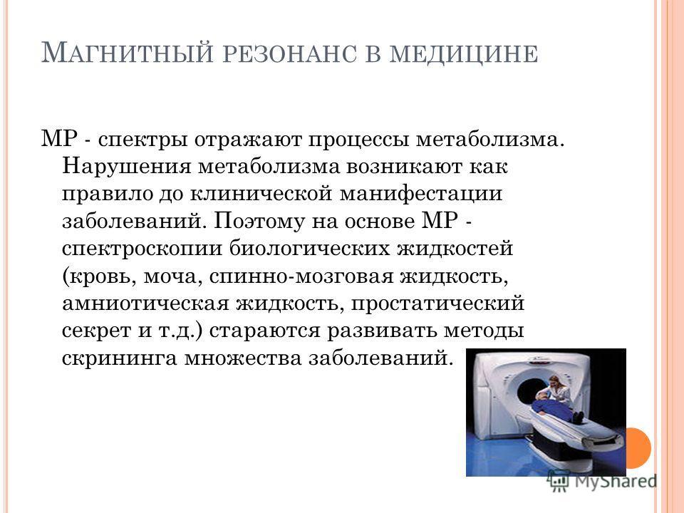 М АГНИТНЫЙ РЕЗОНАНС В МЕДИЦИНЕ МР - спектры отражают процессы метаболизма. Нарушения метаболизма возникают как правило до клинической манифестации заболеваний. Поэтому на основе МР - спектроскопии биологических жидкостей (кровь, моча, спинно-мозговая