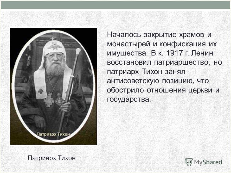 Патриарх Тихон Началось закрытие храмов и монастырей и конфискация их имущества. В к. 1917 г. Ленин восстановил патриаршество, но патриарх Тихон занял антисоветскую позицию, что обострило отношения церкви и государства.