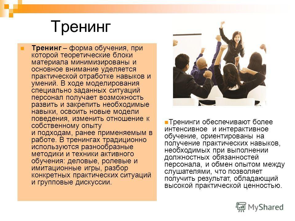Тренинг Тренинг – форма обучения, при которой теоретические блоки материала минимизированы и основное внимание уделяется практической отработке навыков и умений. В ходе моделирования специально заданных ситуаций персонал получает возможность развить